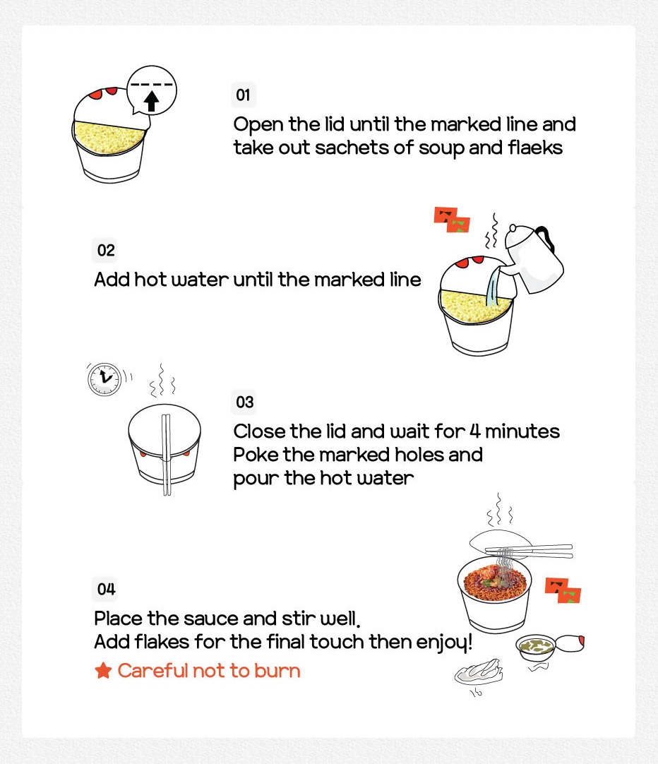 ① Open the lid until the marked line and take out sachets of soup and flaeks  ② Add hot water until the marked line  ③ Close the lid and wait for 4 minutes   ④ Poke the marked holes and pour the hot water   ⑤ Place the sauce and stir well. Add flakes for the final touch then enjoy!    ★ Careful not to burn.